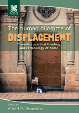 Cover for The human dilemma of displacement: Towards a practical theology and ecclesiology of home